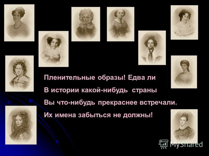Пленительные образы! Едва ли В истории какой-нибудь страны Вы что-нибудь прекраснее встречали. Их имена забыться не должны!