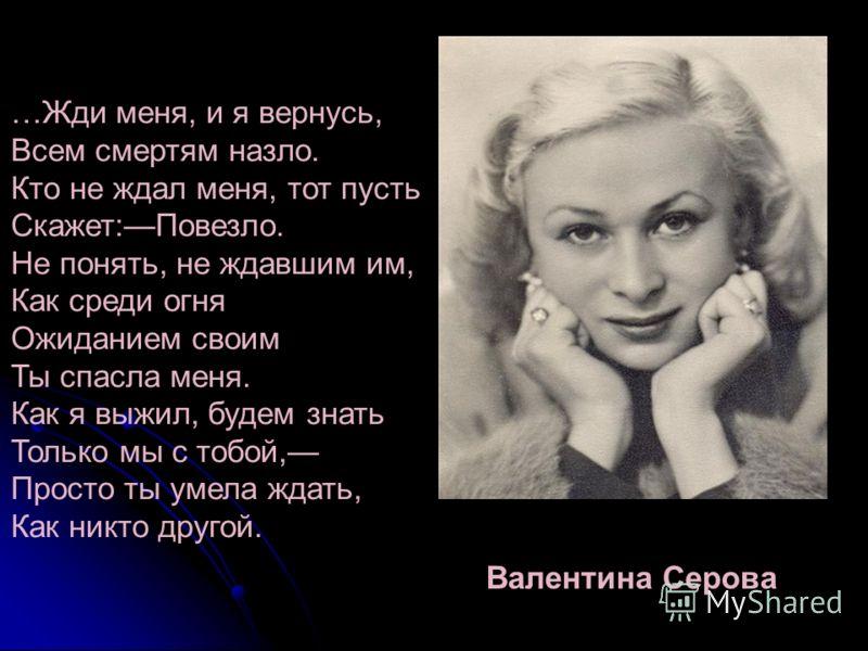 Валентина Серова …Жди меня, и я вернусь, Всем смертям назло. Кто не ждал меня, тот пусть Скажет:Повезло. Не понять, не ждавшим им, Как среди огня Ожиданием своим Ты спасла меня. Как я выжил, будем знать Только мы с тобой, Просто ты умела ждать, Как н
