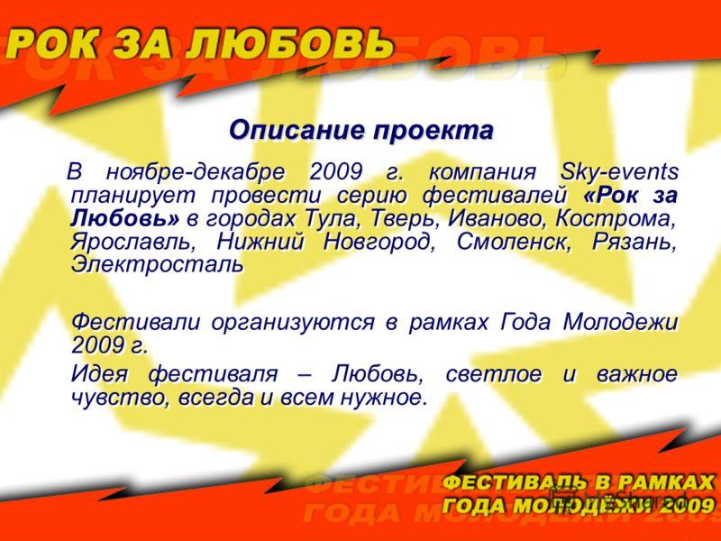 Описание проекта В ноябре-декабре 2009 г. компания Sky-events планирует провести серию фестивалей «Рок за Любовь» в городах Тула, Тверь, Иваново, Кострома, Ярославль, Нижний Новгород, Смоленск, Рязань, Электросталь Фестивали организуются в рамках Год