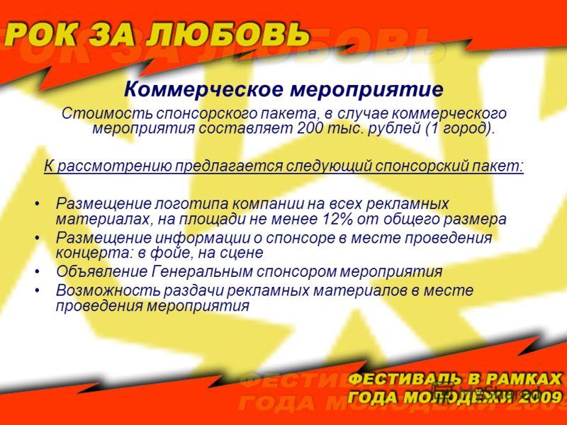 Коммерческое мероприятие Стоимость спонсорского пакета, в случае коммерческого мероприятия составляет 200 тыс. рублей (1 город). К рассмотрению предлагается следующий спонсорский пакет: Размещение логотипа компании на всех рекламных материалах, на пл