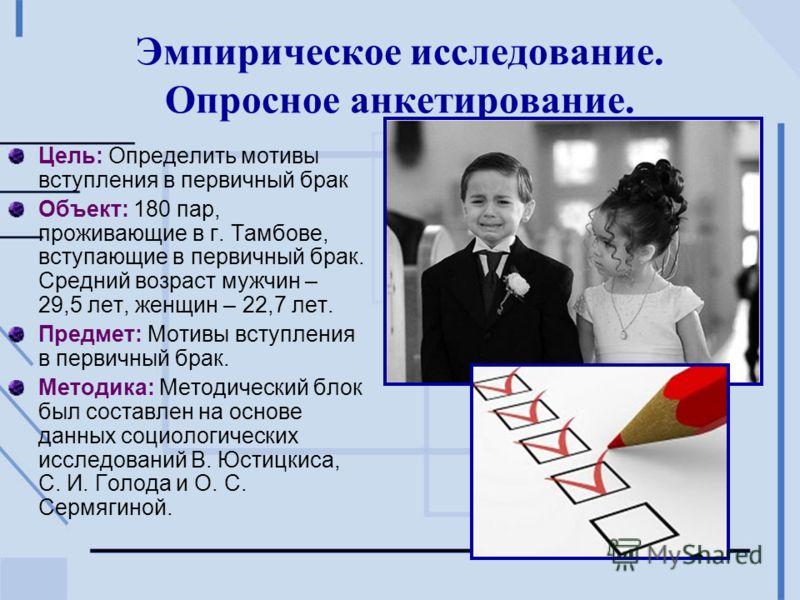 Эмпирическое исследование. Опросное анкетирование. Цель: Определить мотивы вступления в первичный брак Объект: 180 пар, проживающие в г. Тамбове, вступающие в первичный брак. Средний возраст мужчин – 29,5 лет, женщин – 22,7 лет. Предмет: Мотивы вступ