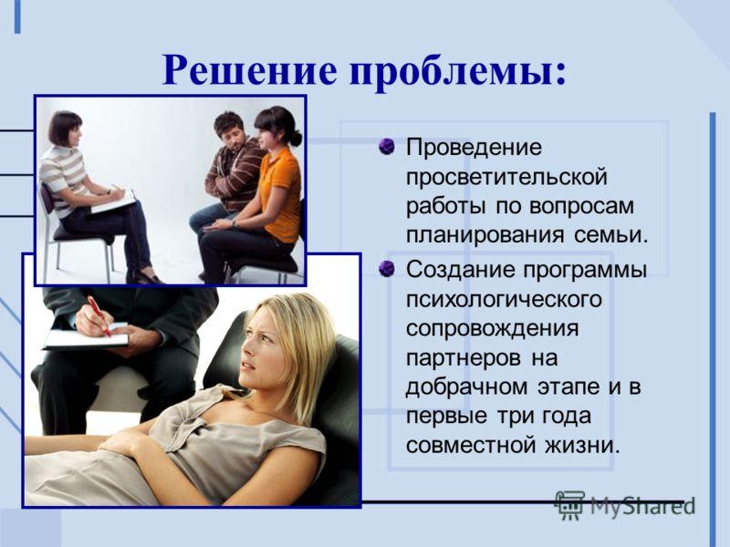 Решение проблемы: Проведение просветительской работы по вопросам планирования семьи. Создание программы психологического сопровождения партнеров на добрачном этапе и в первые три года совместной жизни.