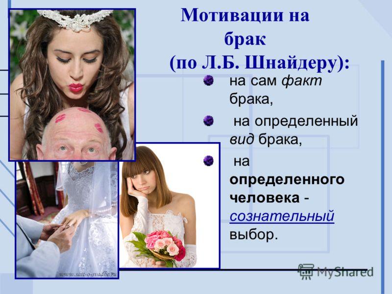Мотивации на брак (по Л.Б. Шнайдеру): на сам факт брака, на определенный вид брака, на определенного человека - сознательный выбор.