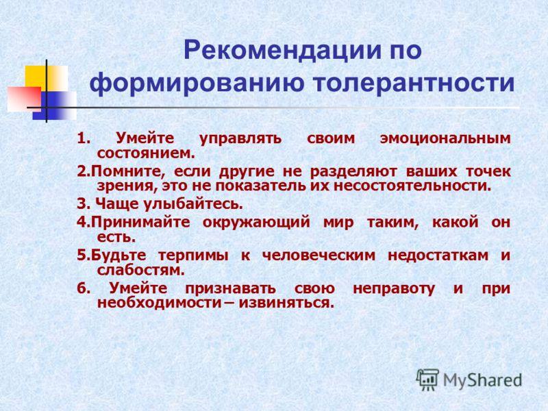 Рекомендации по формированию толерантности 1. Умейте управлять своим эмоциональным состоянием. 2.Помните, если другие не разделяют ваших точек зрения, это не показатель их несостоятельности. 3. Чаще улыбайтесь. 4.Принимайте окружающий мир таким, како