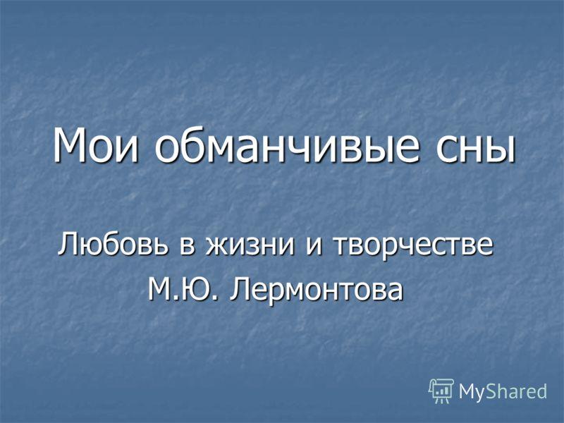 Мои обманчивые сны Любовь в жизни и творчестве М.Ю. Лермонтова