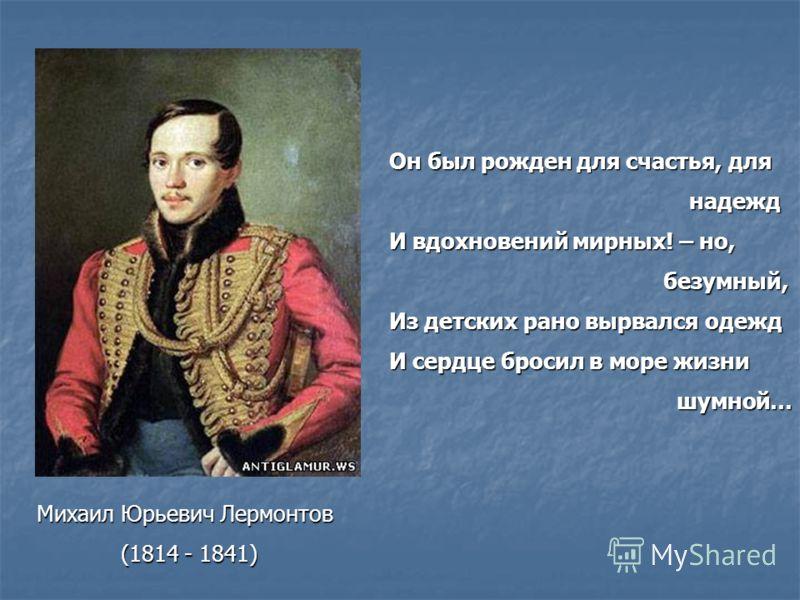 Михаил Юрьевич Лермонтов (1814 - 1841) Он был рожден для счастья, для надежд надежд И вдохновений мирных! – но, безумный, безумный, Из детских рано вырвался одежд И сердце бросил в море жизни шумной… шумной…