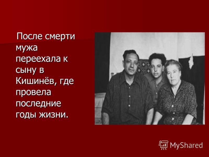 После смерти мужа переехала к сыну в Кишинёв, где провела последние годы жизни. После смерти мужа переехала к сыну в Кишинёв, где провела последние годы жизни.