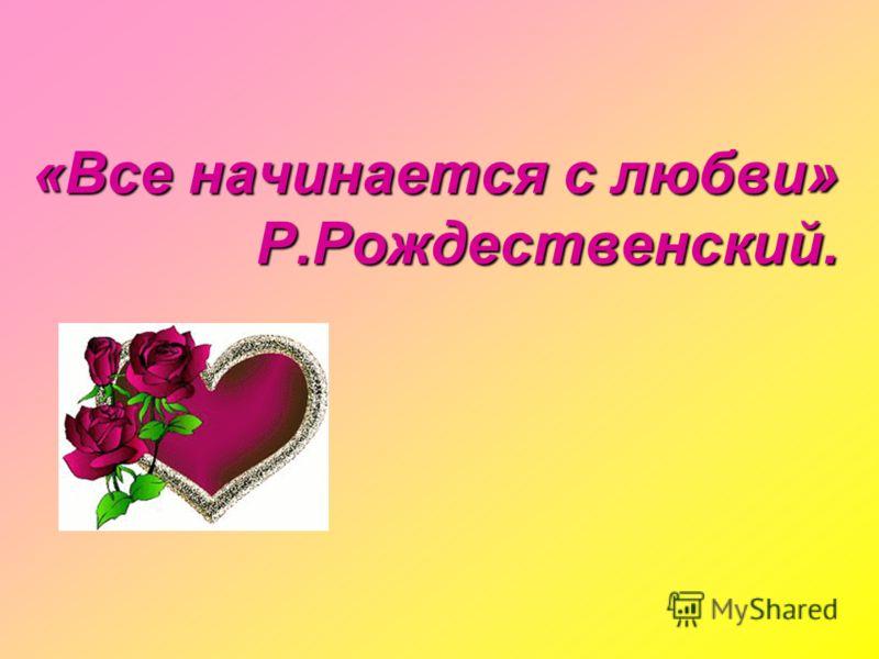 «Все начинается с любви» Р.Рождественский.