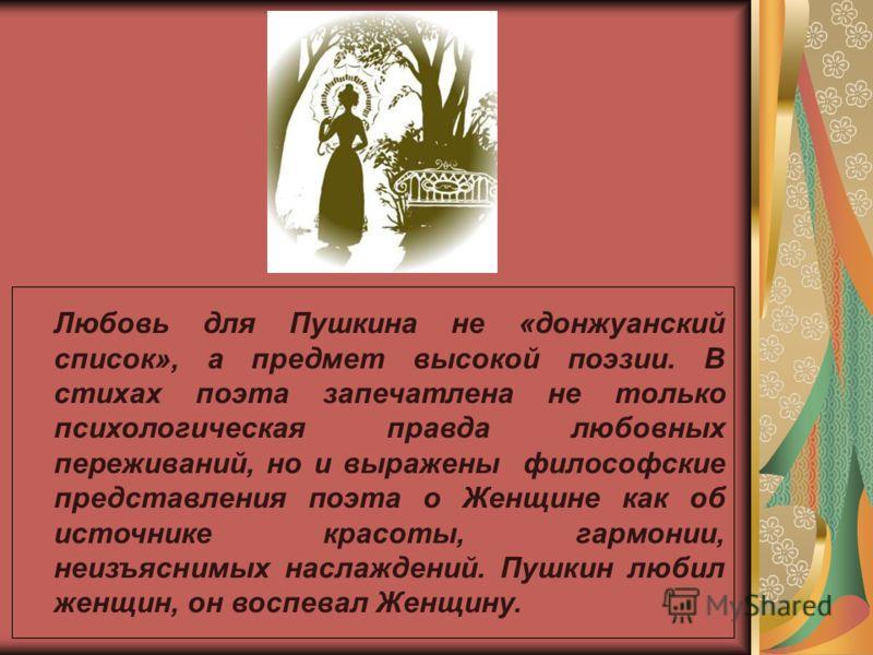 Любовь для Пушкина не «донжуанский список», а предмет высокой поэзии. В стихах поэта запечатлена не только психологическая правда любовных переживаний, но и выражены философские представления поэта о Женщине как об источнике красоты, гармонии, неизъя