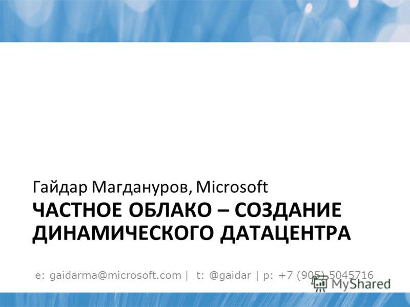 ЧАСТНОЕ ОБЛАКО – СОЗДАНИЕ ДИНАМИЧЕСКОГО ДАТАЦЕНТРА Гайдар Магдануров, Microsoft e: gaidarma@microsoft.com | t: @gaidar | p: +7 (905) 5045716