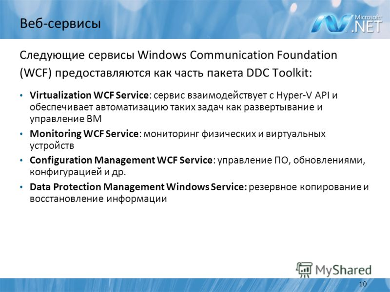 Веб-сервисы Следующие сервисы Windows Communication Foundation (WCF) предоставляются как часть пакета DDC Toolkit: Virtualization WCF Service: сервис взаимодействует с Hyper-V API и обеспечивает автоматизацию таких задач как развертывание и управлени