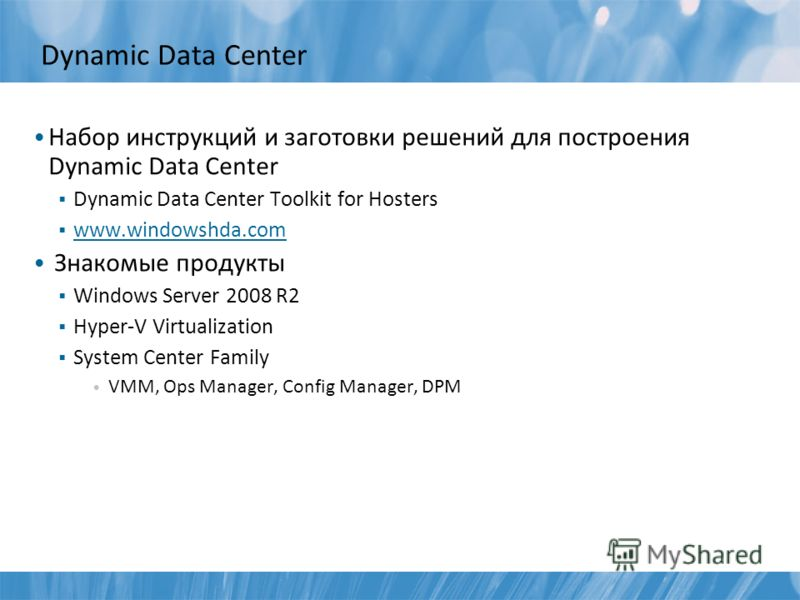 Dynamic Data Center Набор инструкций и заготовки решений для построения Dynamic Data Center Dynamic Data Center Toolkit for Hosters www.windowshda.com Знакомые продукты Windows Server 2008 R2 Hyper-V Virtualization System Center Family VMM, Ops Manag