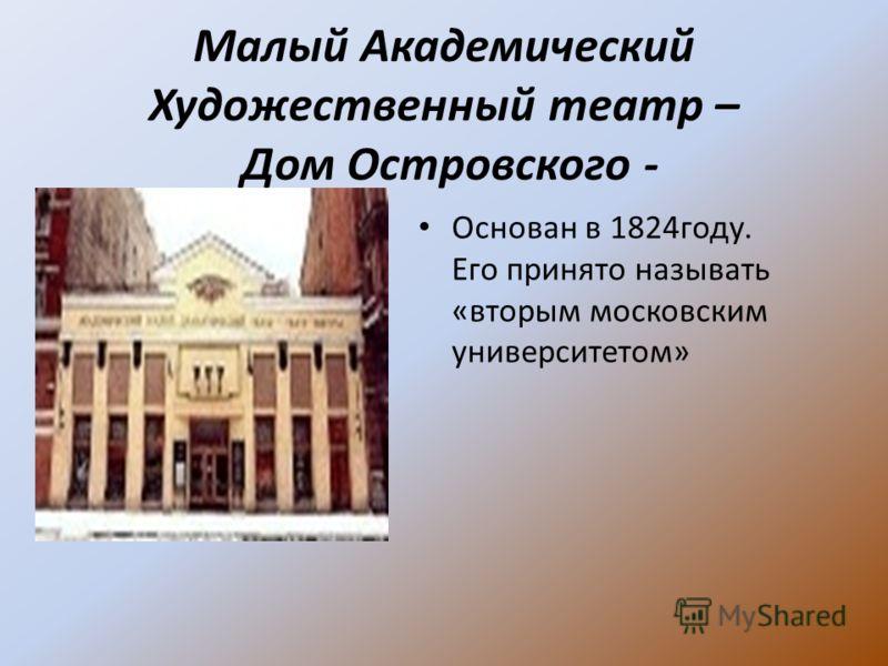 Малый Академический Художественный театр – Дом Островского - Основан в 1824году. Его принято называть «вторым московским университетом»