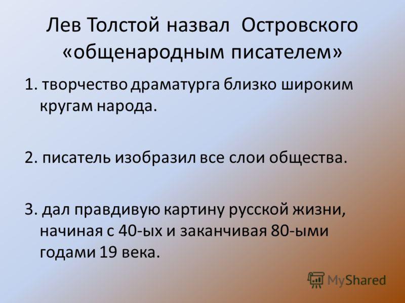 Лев Толстой назвал Островского «общенародным писателем» 1. творчество драматурга близко широким кругам народа. 2. писатель изобразил все слои общества. 3. дал правдивую картину русской жизни, начиная с 40-ых и заканчивая 80-ыми годами 19 века.