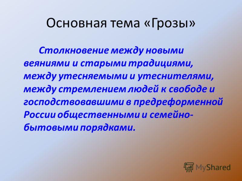 Основная тема «Грозы» Столкновение между новыми веяниями и старыми традициями, между утесняемыми и утеснителями, между стремлением людей к свободе и господствовавшими в предреформенной России общественными и семейно- бытовыми порядками.
