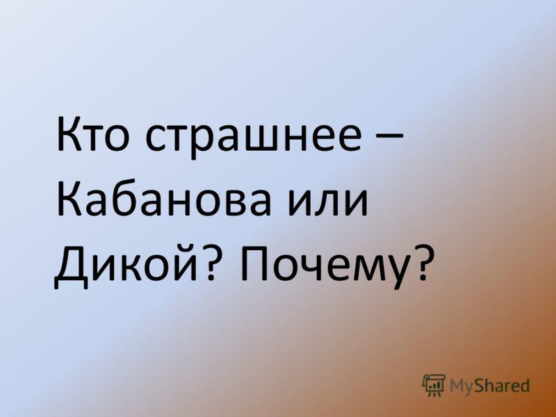 Кто страшнее – Кабанова или Дикой? Почему?
