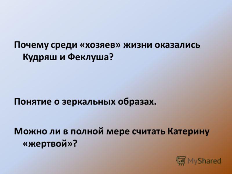 Почему среди «хозяев» жизни оказались Кудряш и Феклуша? Понятие о зеркальных образах. Можно ли в полной мере считать Катерину «жертвой»?
