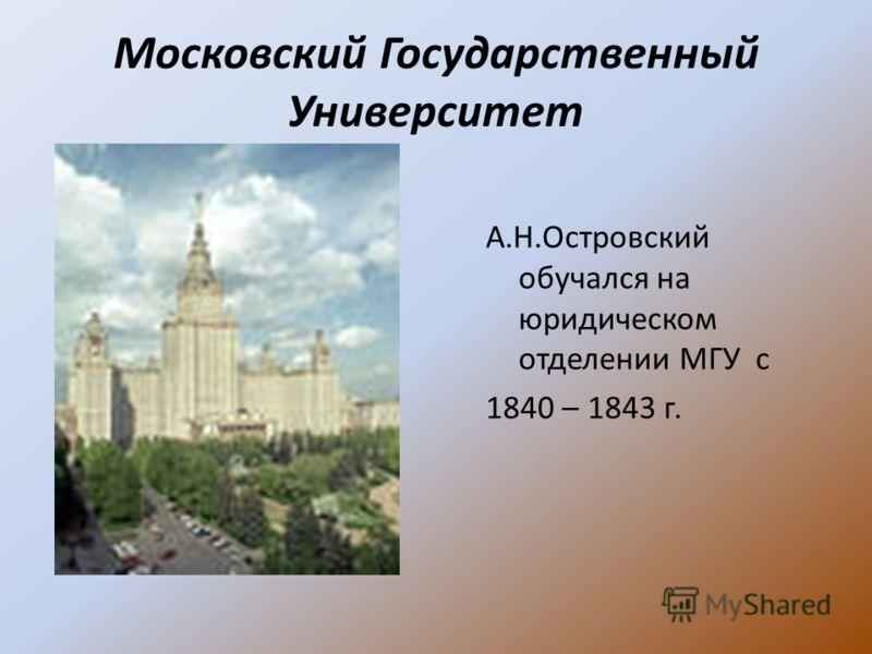 Московский Государственный Университет А.Н.Островский обучался на юридическом отделении МГУ с 1840 – 1843 г.