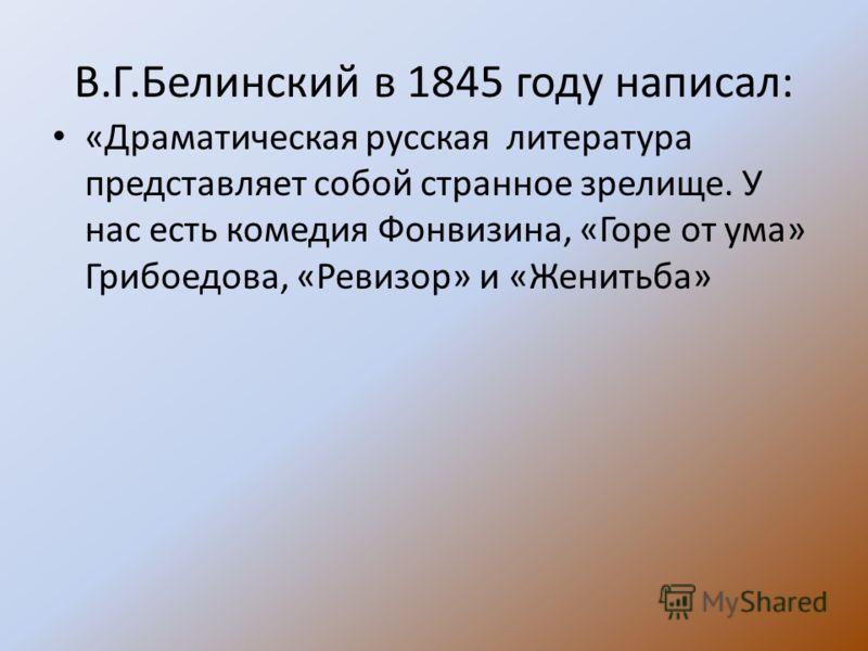 В.Г.Белинский в 1845 году написал: «Драматическая русская литература представляет собой странное зрелище. У нас есть комедия Фонвизина, «Горе от ума» Грибоедова, «Ревизор» и «Женитьба»