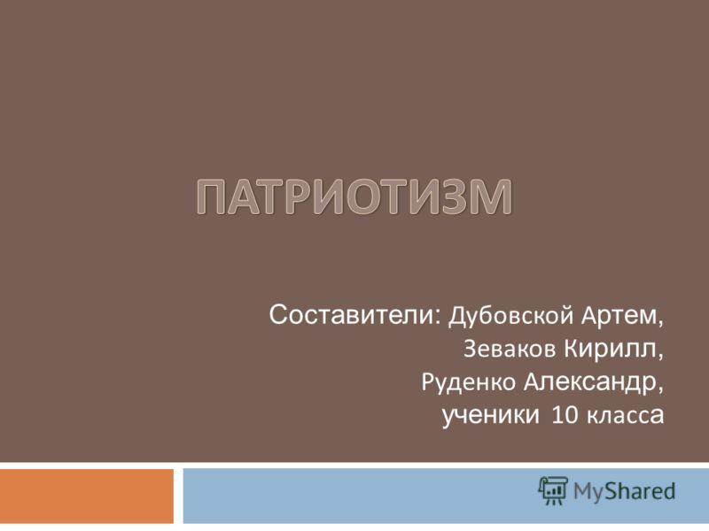 Составители: Дубовской А ртем, Зеваков К ирилл, Руденко А лександр, ученики 10 класс а