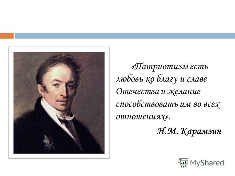 «Патриотизм есть любовь ко благу и славе Отечества и желание способствовать им во всех отношениях». Н.М. Карамзин