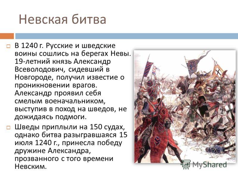 Невская битва В 1240 г. Русские и шведские воины сошлись на берегах Невы. 19- летний князь Александр Всеволодович, сидевший в Новгороде, получил известие о проникновении врагов. Александр проявил себя смелым военачальником, выступив в поход на шведов