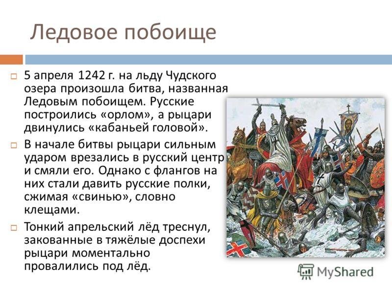 Ледовое побоище 5 апреля 1242 г. на льду Чудского озера произошла битва, названная Ледовым побоищем. Русские построились « орлом », а рыцари двинулись « кабаньей головой ». В начале битвы рыцари сильным ударом врезались в русский центр и смяли его. О