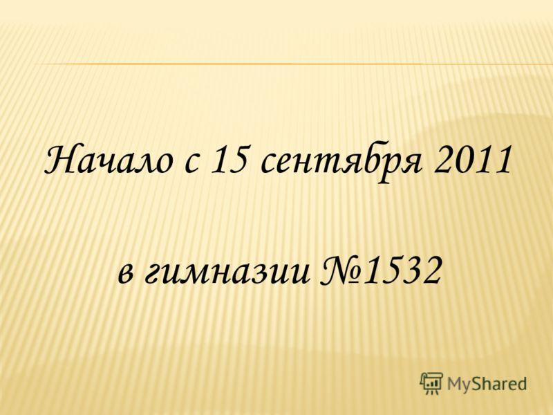 Начало с 15 сентября 2011 в гимназии 1532