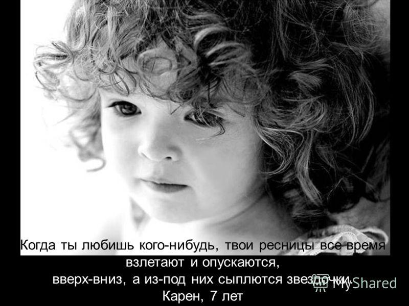 Когда ты любишь кого-нибудь, твои ресницы все время взлетают и опускаются, вверх-вниз, а из-под них сыплются звездочки. Карен, 7 лет