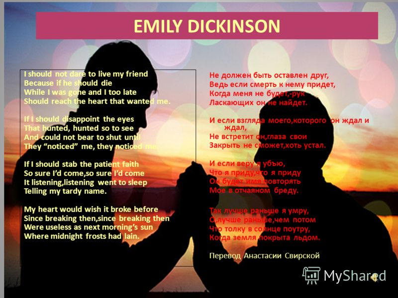 EMILY DICKINSON I should not dare to live my friend Because if he should die While I was gone and I too late Should reach the heart that wanted me. If I should disappoint the eyes That hunted, hunted so to see And could not bear to shut until They no