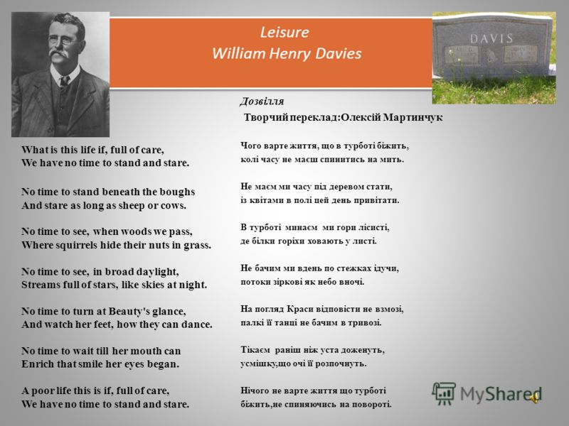Leisure William Henry Davies What is this life if, full of care, We have no time to stand and stare. No time to stand beneath the boughs And stare as long as sheep or cows. No time to see, when woods we pass, Where squirrels hide their nuts in grass.