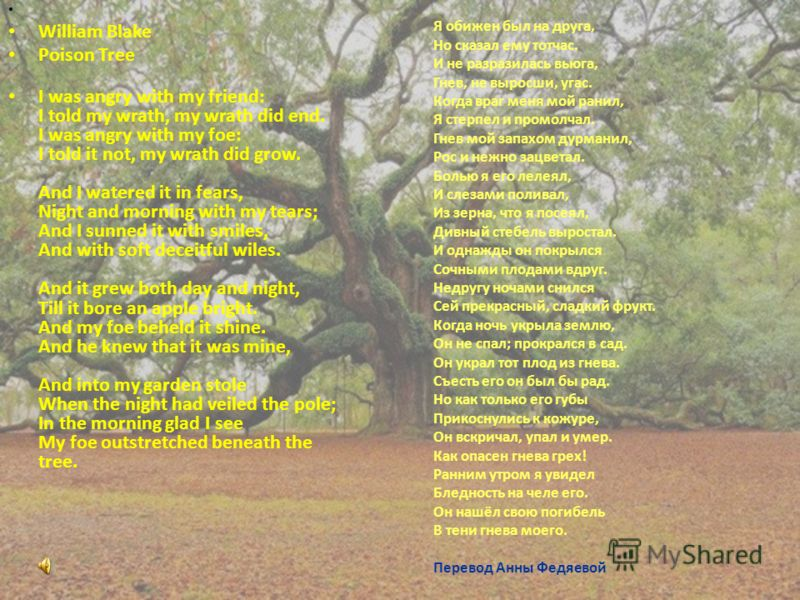 William Blake Poison Tree I was angry with my friend: I told my wrath, my wrath did end. I was angry with my foe: I told it not, my wrath did grow. And I watered it in fears, Night and morning with my tears; And I sunned it with smiles, And with soft