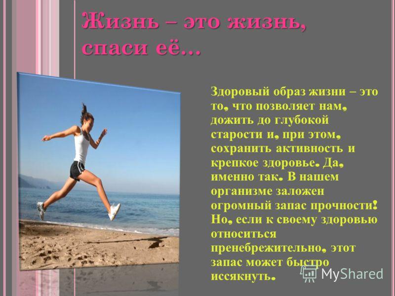 Жизнь – это жизнь, спаси её… Здоровый образ жизни – это то, что позволяет нам, дожить до глубокой старости и, при этом, сохранить активность и крепкое здоровье. Да, именно так. В нашем организме заложен огромный запас прочности ! Но, если к своему зд