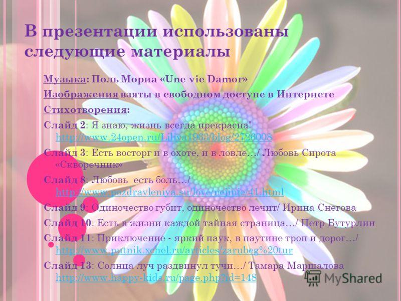 В презентации использованы следующие материалы Музыка: Поль Мориа «Une vie Damor» Изображения взяты в свободном доступе в Интернете Стихотворения: Слайд 2 : Я знаю, жизнь всегда прекрасна! http://www.24open.ru/Liliya1963/blog/2726008 http://www.24ope