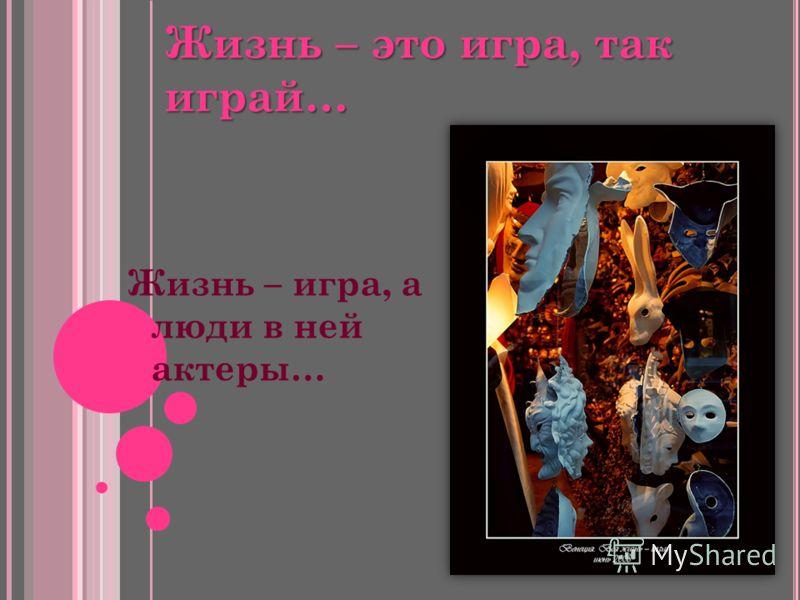 Жизнь – это игра, так играй… Жизнь – игра, а люди в ней актеры…
