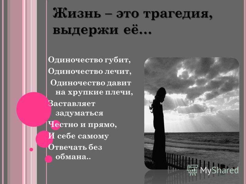 Жизнь – это трагедия, выдержи её… Одиночество губит, Одиночество лечит, Одиночество давит на хрупкие плечи, Заставляет задуматься Честно и прямо, И себе самому Отвечать без обмана..