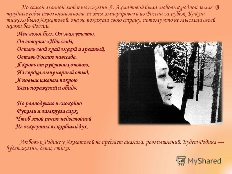 Но самой главной любовью в жизни А. Ахматовой была любовь к родной земле. В трудные годы революции многие поэты эмигрировали из России за рубеж. Как ни тяжело было Ахматовой, она не покинула свою страну, потому что не мыслила своей жизни без России.
