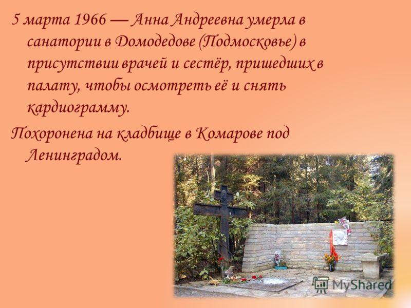 5 марта 1966 Анна Андреевна умерла в санатории в Домодедове (Подмосковье) в присутствии врачей и сестёр, пришедших в палату, чтобы осмотреть её и снять кардиограмму. Похоронена на кладбище в Комарове под Ленинградом.