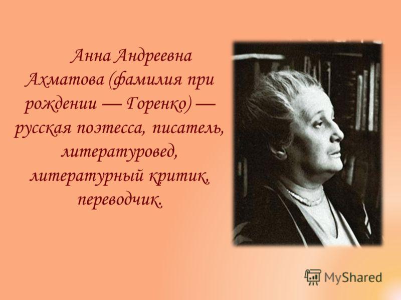 Анна Андреевна Ахматова (фамилия при рождении Горенко) русская поэтесса, писатель, литературовед, литературный критик, переводчик.