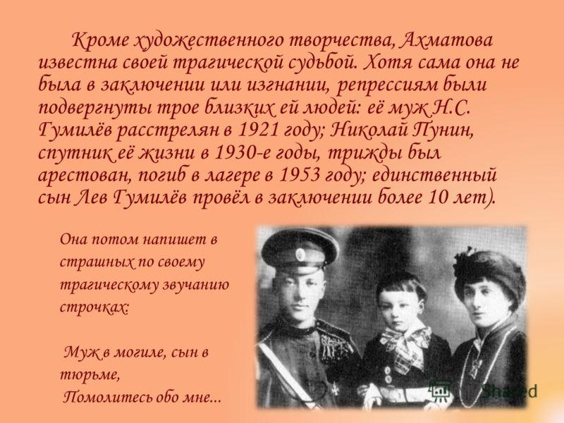 Кроме художественного творчества, Ахматова известна своей трагической судьбой. Хотя сама она не была в заключении или изгнании, репрессиям были подвергнуты трое близких ей людей: её муж Н.С. Гумилёв расстрелян в 1921 году; Николай Пунин, спутник её ж