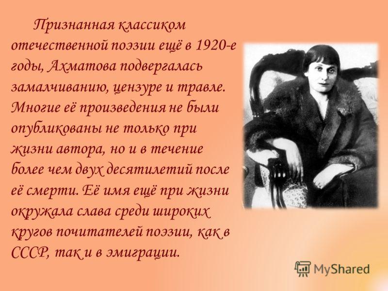 Признанная классиком отечественной поэзии ещё в 1920-е годы, Ахматова подвергалась замалчиванию, цензуре и травле. Многие её произведения не были опубликованы не только при жизни автора, но и в течение более чем двух десятилетий после её смерти. Её и