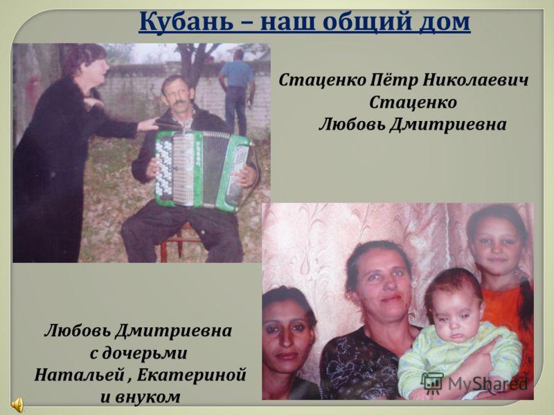 Кубань – наш общий дом Стаценко Пётр Николаевич Стаценко Любовь Дмитриевна с дочерьми Натальей, Екатериной и внуком