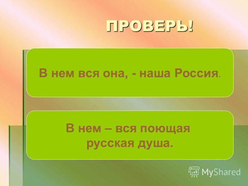 ПРОВЕРЬ! ПРОВЕРЬ! В нем вся она, - наша Россия. В нем – вся поющая русская душа.