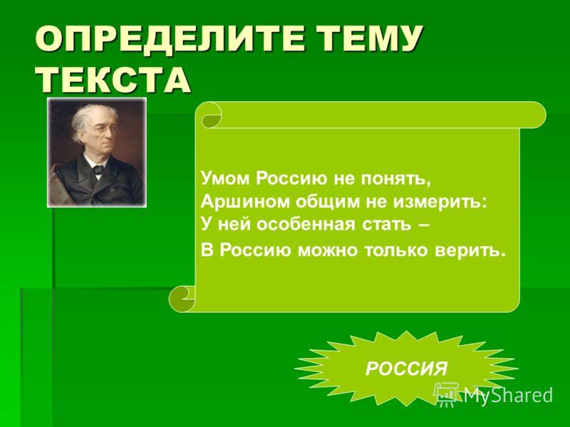 ОПРЕДЕЛИТЕ ТЕМУ ТЕКСТА Умом Россию не понять, Аршином общим не измерить: У ней особенная стать – В Россию можно только верить. РОССИЯ