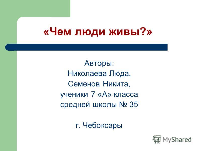 «Чем люди живы?» Авторы: Николаева Люда, Семенов Никита, ученики 7 «А» класса средней школы 35 г. Чебоксары