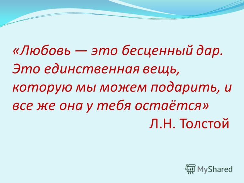 «Любовь это бесценный дар. Это единственная вещь, которую мы можем подарить, и все же она у тебя остаётся» Л.Н. Толстой