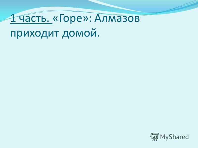 1 часть. «Горе»: Алмазов приходит домой.