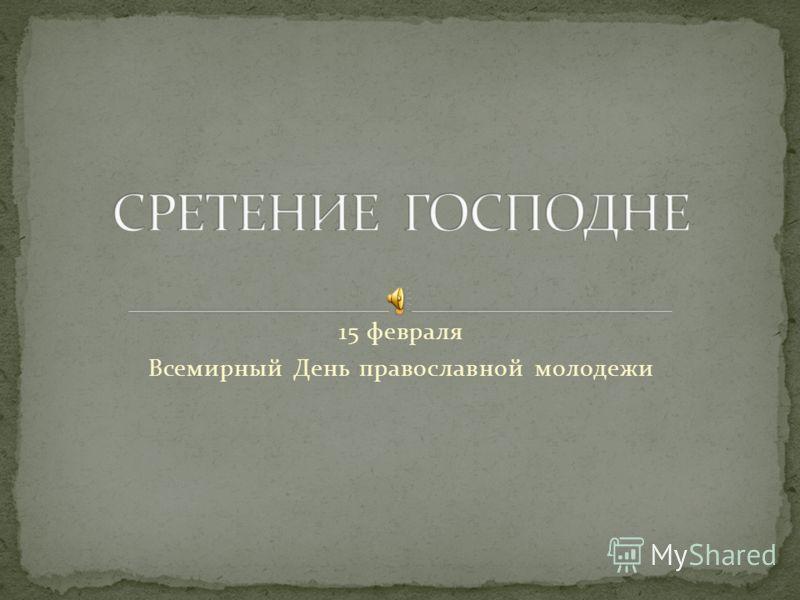 15 февраля Всемирный День православной молодежи