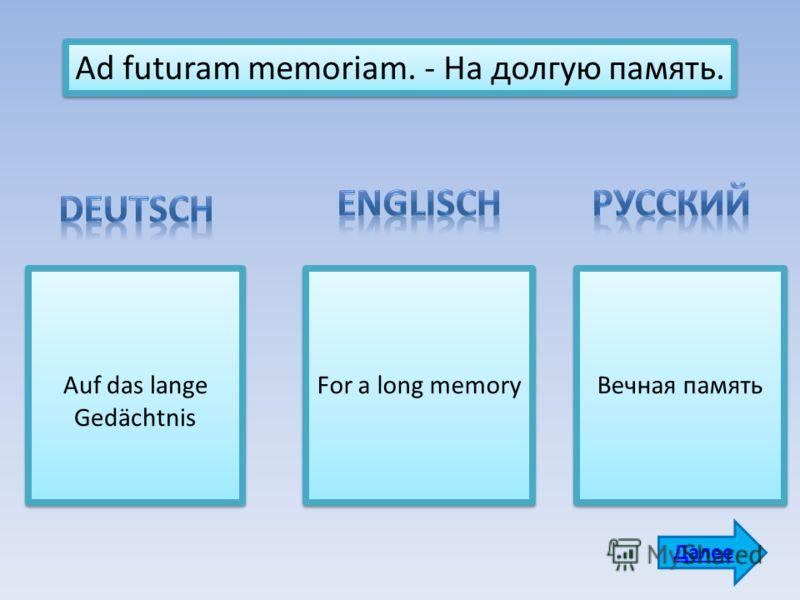 Ad futuram memoriam. - На долгую память. Auf das lange Gedächtnis For a long memory Вечная память Далее