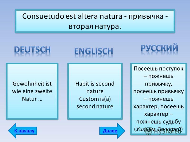 Consuetudo est аlterа natura - привычка - вторая натура. Gewohnheit ist wie eine zweite Natur … Habit is second nature Custom is(a) second nature Habit is second nature Custom is(a) second nature Посеешь поступок – пожнешь привычку, посеешь привычку